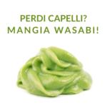 Perdi capelli Mangia Wasabi!